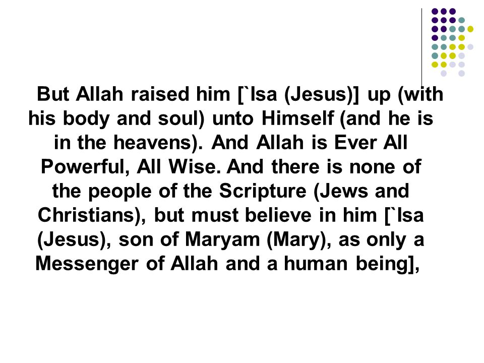 But Allah raised him [`Isa (Jesus)] up (with his body and soul) unto Himself (and he is in the heavens). And Allah is Ever All Powerful, All Wise.